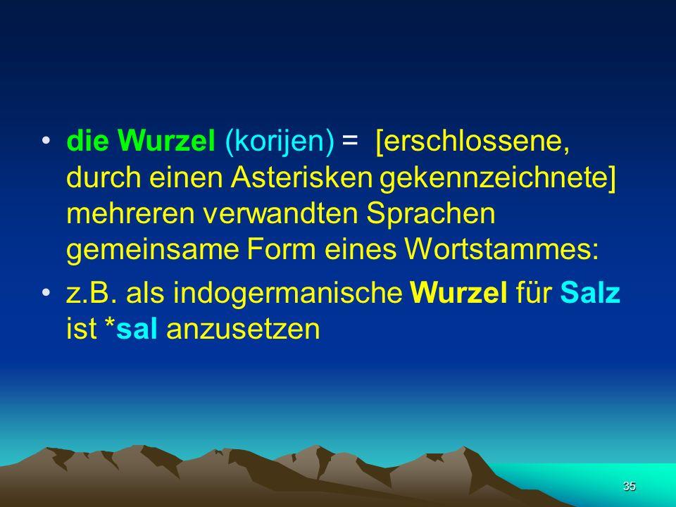 die Wurzel (korijen) = [erschlossene, durch einen Asterisken gekennzeichnete] mehreren verwandten Sprachen gemeinsame Form eines Wortstammes:
